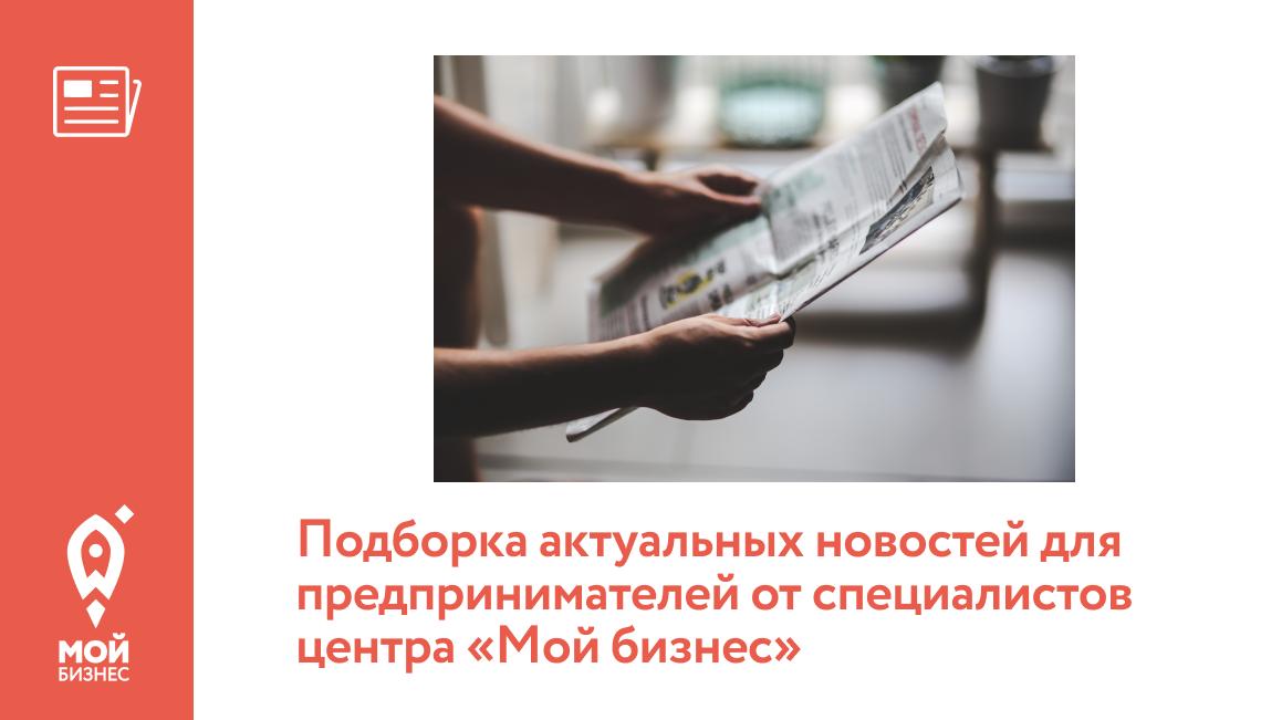 Подборка актуальных новостей для предпринимателей от специалистов центра «Мой бизнес»